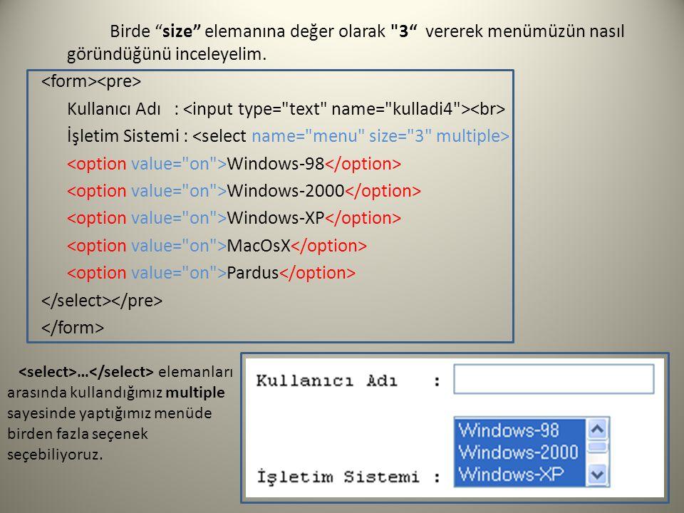 Birde size elemanına değer olarak 3 vererek menümüzün nasıl göründüğünü inceleyelim. <form><pre> Kullanıcı Adı : <input type= text name= kulladi4 ><br> İşletim Sistemi : <select name= menu size= 3 multiple> <option value= on >Windows-98</option> <option value= on >Windows-2000</option> <option value= on >Windows-XP</option> <option value= on >MacOsX</option> <option value= on >Pardus</option> </select></pre> </form>