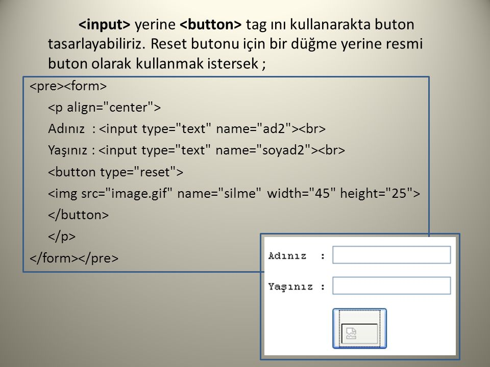 <input> yerine <button> tag ını kullanarakta buton tasarlayabiliriz. Reset butonu için bir düğme yerine resmi buton olarak kullanmak istersek ;