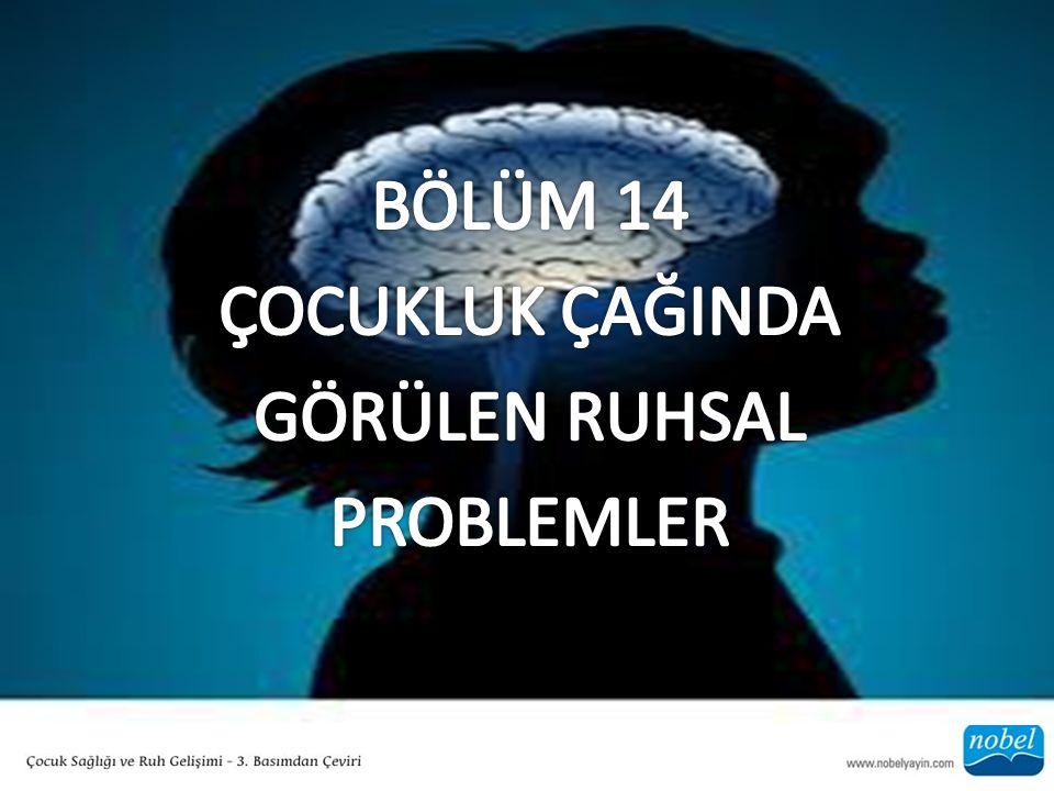 BÖLÜM 14 ÇOCUKLUK ÇAĞINDA GÖRÜLEN RUHSAL PROBLEMLER
