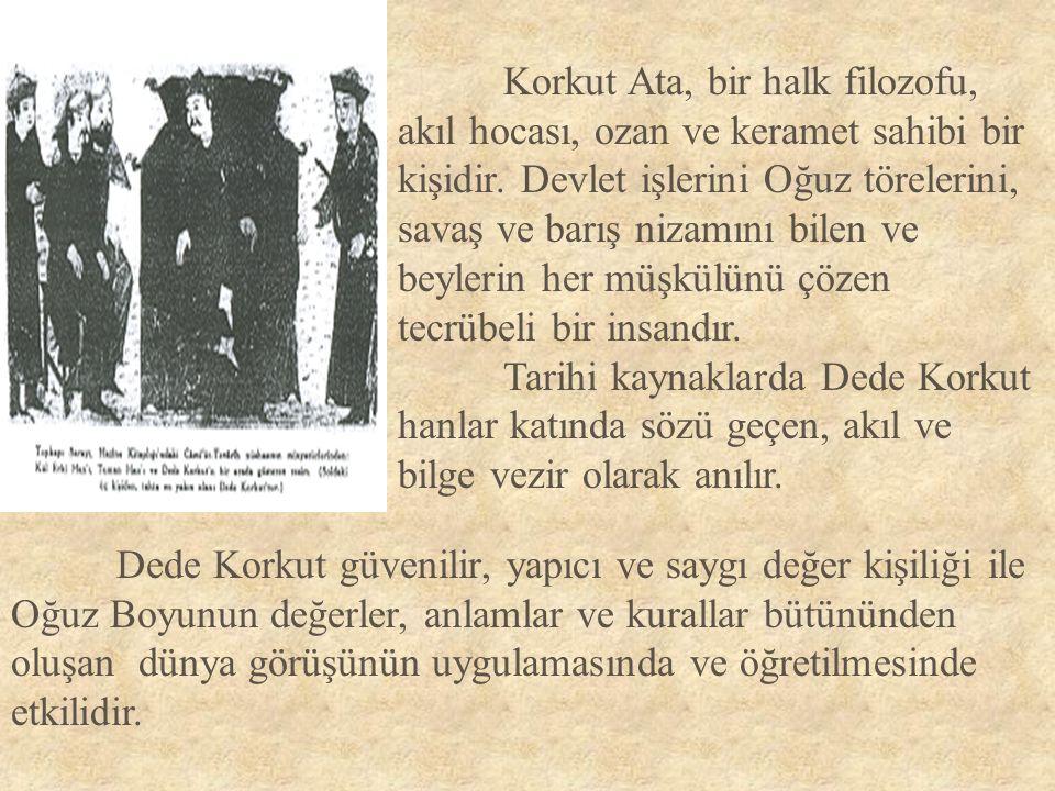 Korkut Ata, bir halk filozofu, akıl hocası, ozan ve keramet sahibi bir kişidir. Devlet işlerini Oğuz törelerini, savaş ve barış nizamını bilen ve beylerin her müşkülünü çözen tecrübeli bir insandır.