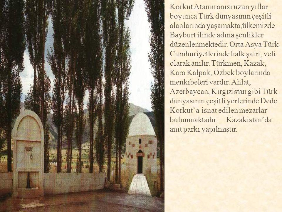 Korkut Atanın anısı uzun yıllar boyunca Türk dünyasının çeşitli alanlarında yaşamakta,ülkemizde Bayburt ilinde adına şenlikler düzenlenmektedir.