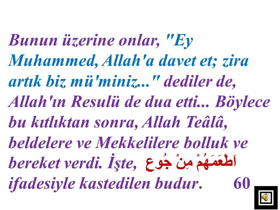 Bunun üzerine onlar, Ey Muhammed, Allah a davet et; zira artık biz mü miniz... dediler de, Allah ın Resulü de dua etti... Böylece bu kıtlıktan sonra, Allah Teâlâ, beldelere ve Mekkelilere bolluk ve bereket verdi. İşte, اَطْعَمَهُمْ مِنْ جُوعٍ ifadesiyle kastedilen budur. 60