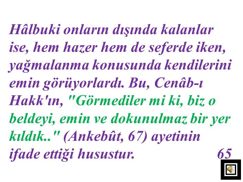 Hâlbuki onların dışında kalanlar ise, hem hazer hem de seferde iken, yağmalanma konusunda kendilerini emin görüyorlardı. Bu, Cenâb-ı Hakk ın, Görmediler mi ki, biz o beldeyi, emin ve dokunulmaz bir yer kıldık.. (Ankebût, 67) ayetinin ifade ettiği husustur. 65