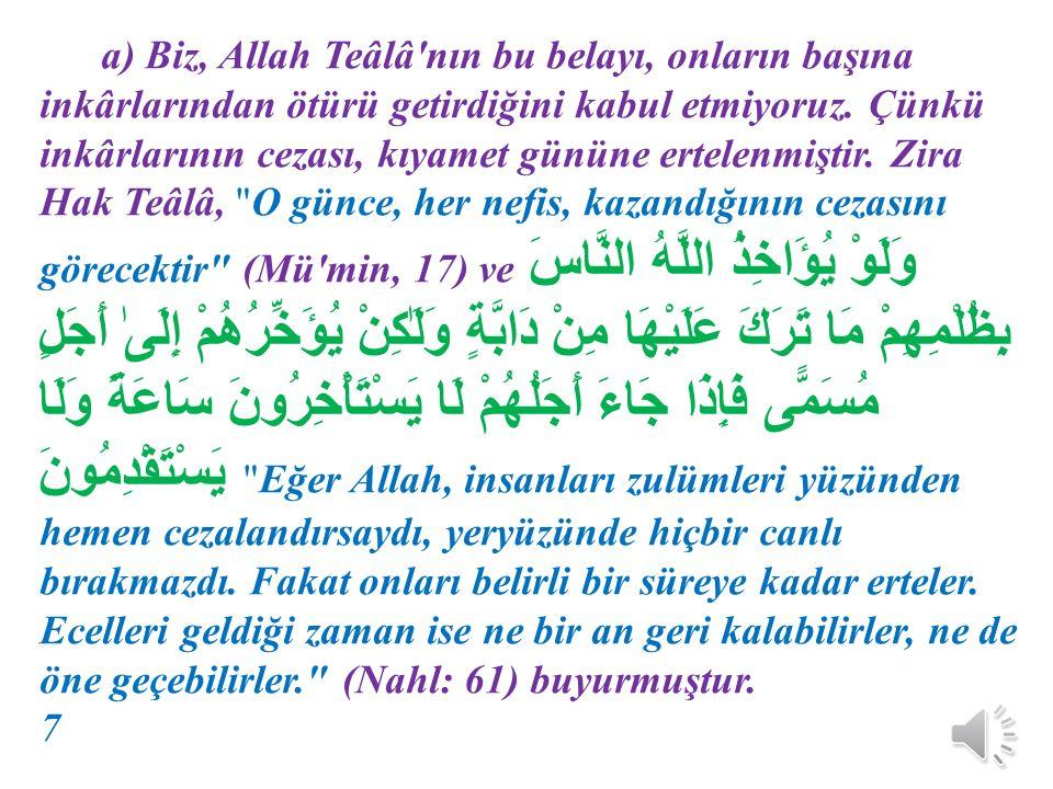 a) Biz, Allah Teâlâ nın bu belayı, onların başına inkârlarından ötürü getirdiğini kabul etmiyoruz. Çünkü inkârlarının cezası, kıyamet gününe ertelenmiştir. Zira Hak Teâlâ, O günce, her nefis, kazandığının cezasını görecektir (Mü min, 17) ve وَلَوْ يُؤَاخِذُ اللَّهُ النَّاسَ بِظُلْمِهِمْ مَا تَرَكَ عَلَيْهَا مِنْ دَابَّةٍ وَلَٰكِنْ يُؤَخِّرُهُمْ إِلَىٰ أَجَلٍ مُسَمًّى فَإِذَا جَاءَ أَجَلُهُمْ لَا يَسْتَأْخِرُونَ سَاعَةً وَلَا يَسْتَقْدِمُونَ Eğer Allah, insanları zulümleri yüzünden hemen cezalandırsaydı, yeryüzünde hiçbir canlı bırakmazdı. Fakat onları belirli bir süreye kadar erteler. Ecelleri geldiği zaman ise ne bir an geri kalabilirler, ne de öne geçebilirler. (Nahl: 61) buyurmuştur. 7
