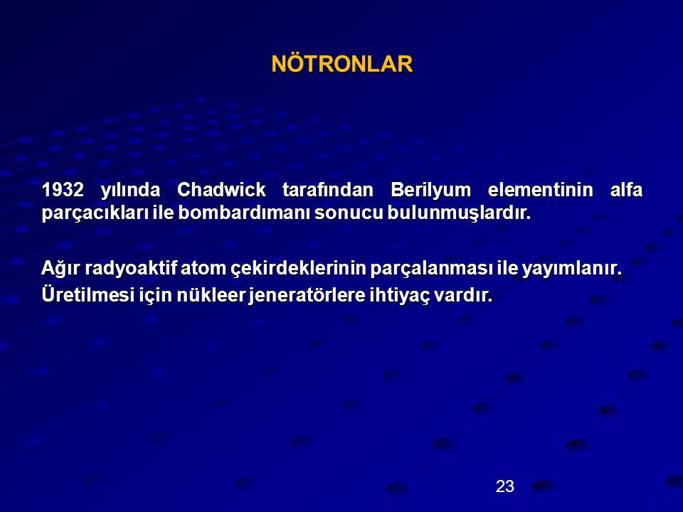 NÖTRONLAR 1932 yılında Chadwick tarafından Berilyum elementinin alfa parçacıkları ile bombardımanı sonucu bulunmuşlardır.