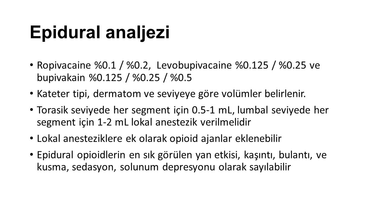Epidural analjezi Ropivacaine %0.1 / %0.2, Levobupivacaine %0.125 / %0.25 ve bupivakain %0.125 / %0.25 / %0.5.