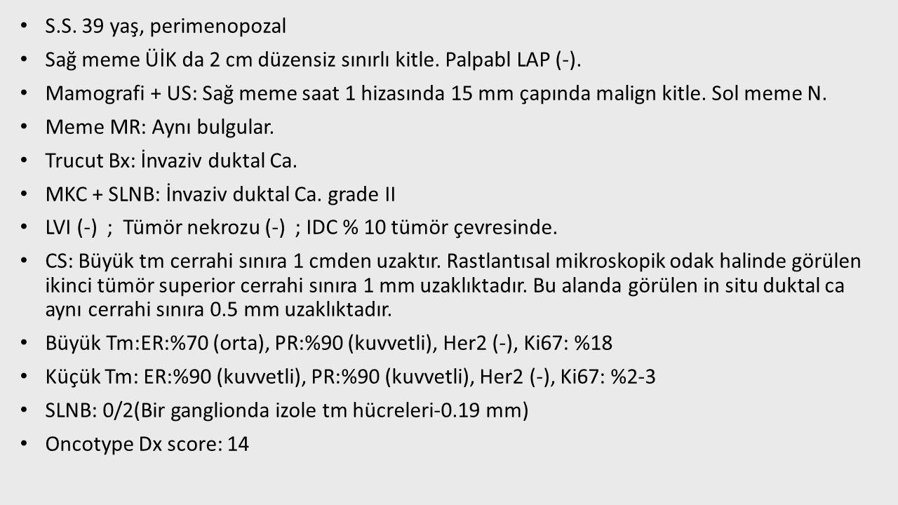 S.S. 39 yaş, perimenopozal Sağ meme ÜİK da 2 cm düzensiz sınırlı kitle. Palpabl LAP (-).