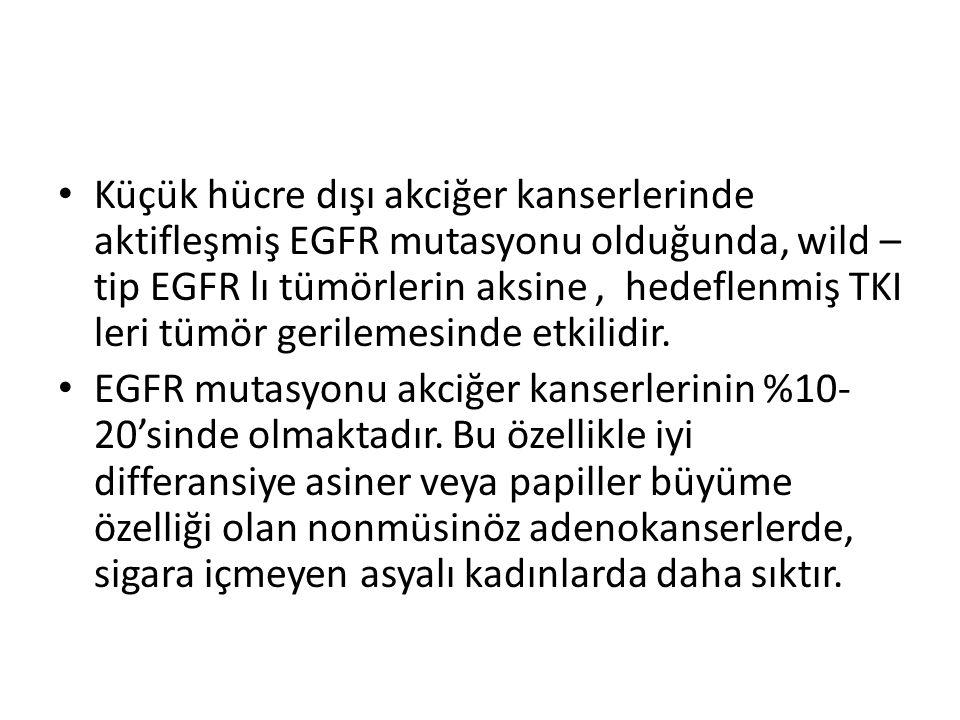 Küçük hücre dışı akciğer kanserlerinde aktifleşmiş EGFR mutasyonu olduğunda, wild –tip EGFR lı tümörlerin aksine , hedeflenmiş TKI leri tümör gerilemesinde etkilidir.
