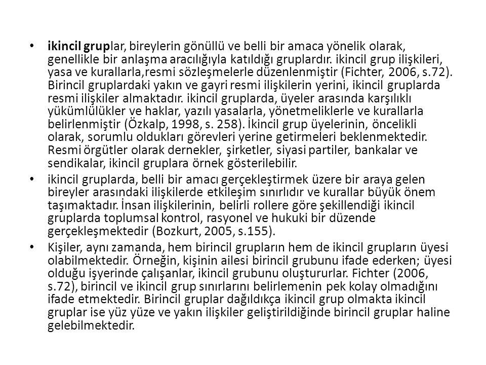 ikincil gruplar, bireylerin gönüllü ve belli bir amaca yönelik olarak, genellikle bir anlaşma aracılığıyla katıldığı gruplardır. ikincil grup ilişkileri, yasa ve kurallarla,resmi sözleşmelerle düzenlenmiştir (Fichter, 2006, s.72). Birincil gruplardaki yakın ve gayri resmi ilişkilerin yerini, ikincil gruplarda resmi ilişkiler almaktadır. ikincil gruplarda, üyeler arasında karşılıklı yükümlülükler ve haklar, yazılı yasalarla, yönetmeliklerle ve kurallarla belirlenmiştir (Özkalp, 1998, s. 258). İkincil grup üyelerinin, öncelikli olarak, sorumlu oldukları görevleri yerine getirmeleri beklenmektedir. Resmi örgütler olarak dernekler, şirketler, siyasi partiler, bankalar ve sendikalar, ikincil gruplara örnek gösterilebilir.