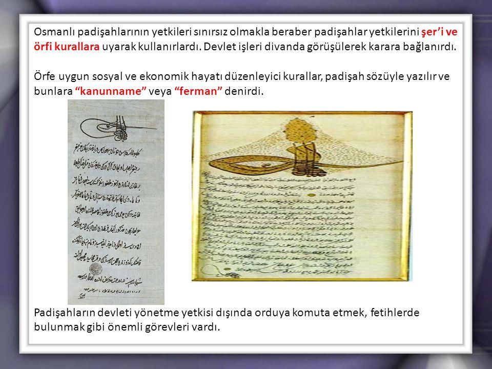 Osmanlı padişahlarının yetkileri sınırsız olmakla beraber padişahlar yetkilerini şer'i ve örfi kurallara uyarak kullanırlardı. Devlet işleri divanda görüşülerek karara bağlanırdı.
