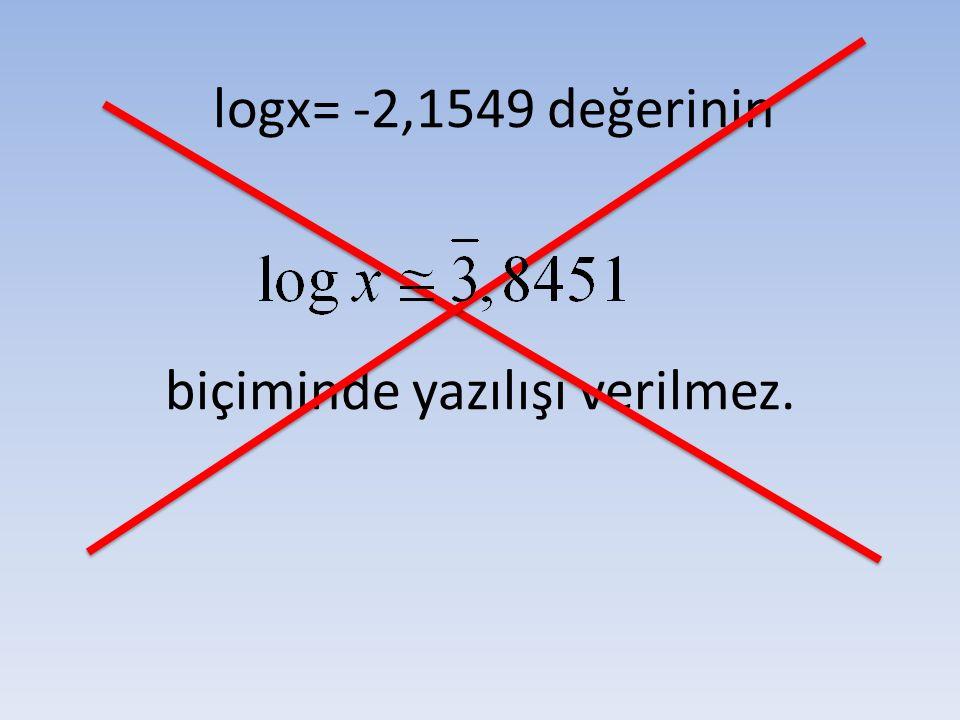 logx= -2,1549 değerinin biçiminde yazılışı verilmez.