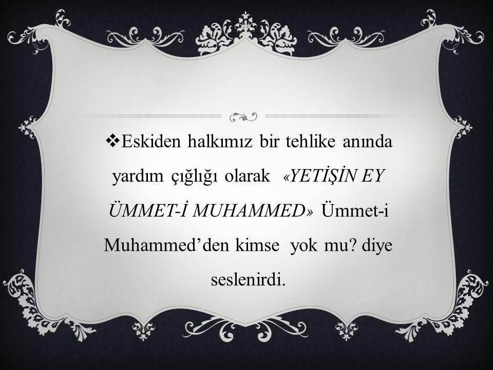 Eskiden halkımız bir tehlike anında yardım çığlığı olarak «YETİŞİN EY ÜMMET-İ MUHAMMED» Ümmet-i Muhammed'den kimse yok mu.