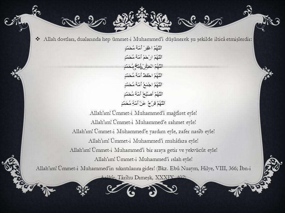 Allah dostları, dualarında hep ümmet-i Muhammed'i düşünerek şu şekilde ilticâ etmişlerdir: اَللّٰهُمَّ اغْفِرْ أُمَّةَ مُحَمَّدٍ اَللّٰهُمَّ ارْحَمْ أُمَّةَ مُحَمَّدٍ اَللّٰهُمَّ انْصُرْ أُمَّةَ مُحَمَّدٍ اَللّٰهُمَّ احْفَظْ أُمَّةَ مُحَمَّدٍ اَللّٰهُمَّ اجْمَعْ أُمَّةَ مُحَمَّدٍ اَللّٰهُمَّ أَصْلِحْ أُمَّةَ مُحَمَّدٍ اَللّٰهُمَّ فَرِّجْ عَنْ أُمَّةِ مُحَمَّدٍ Allah'ım.