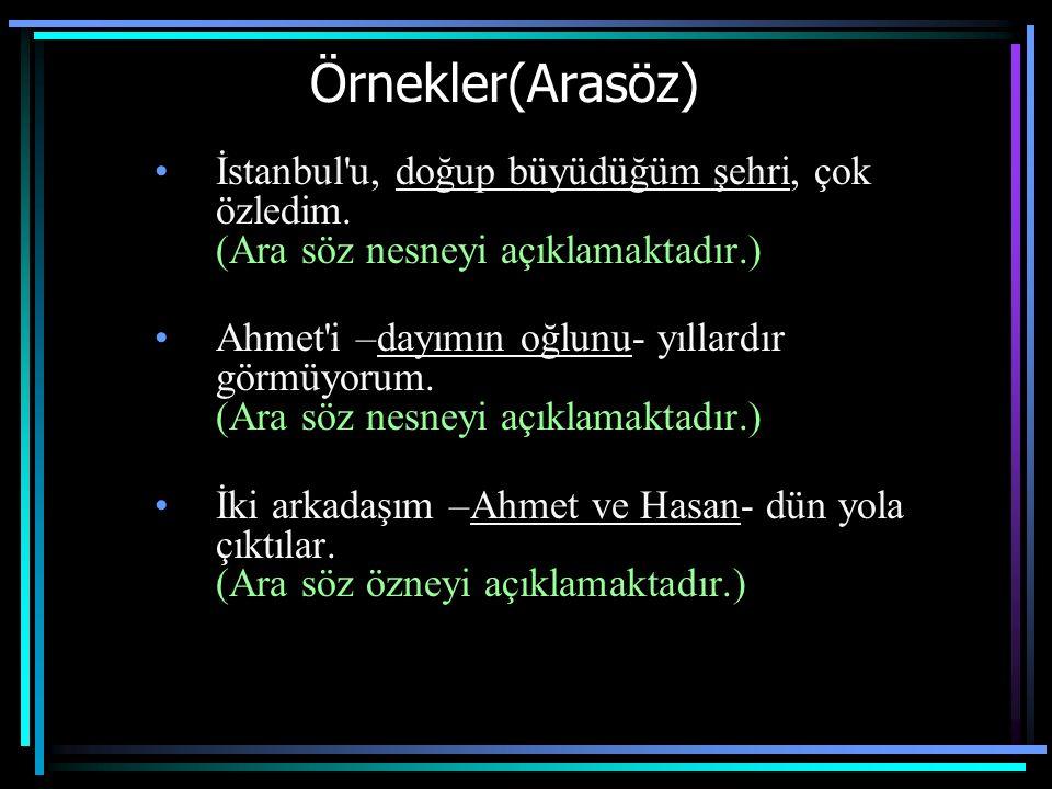 Örnekler(Arasöz) İstanbul u, doğup büyüdüğüm şehri, çok özledim. (Ara söz nesneyi açıklamaktadır.)