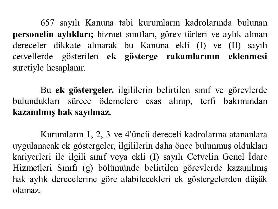 657 sayılı Kanuna tabi kurumların kadrolarında bulunan personelin aylıkları; hizmet sınıfları, görev türleri ve aylık alınan dereceler dikkate alınarak bu Kanuna ekli (I) ve (II) sayılı cetvellerde gösterilen ek gösterge rakamlarının eklenmesi suretiyle hesaplanır.