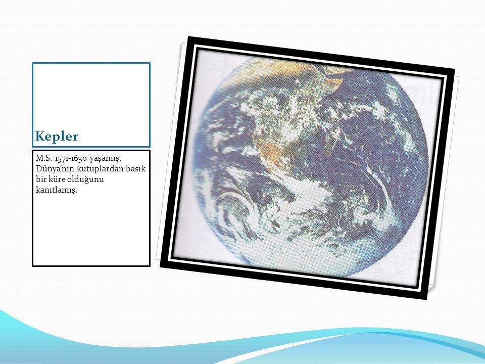 Kepler M.S. 1571-1630 yaşamış. Dünya'nın kutuplardan basık bir küre olduğunu kanıtlamış.
