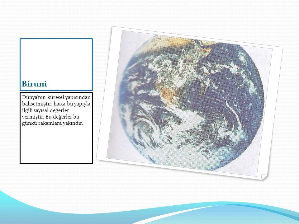 Biruni Dünya'nın küresel yapısından bahsetmiştir, hatta bu yapıyla ilgili sayısal değerler vermiştir.