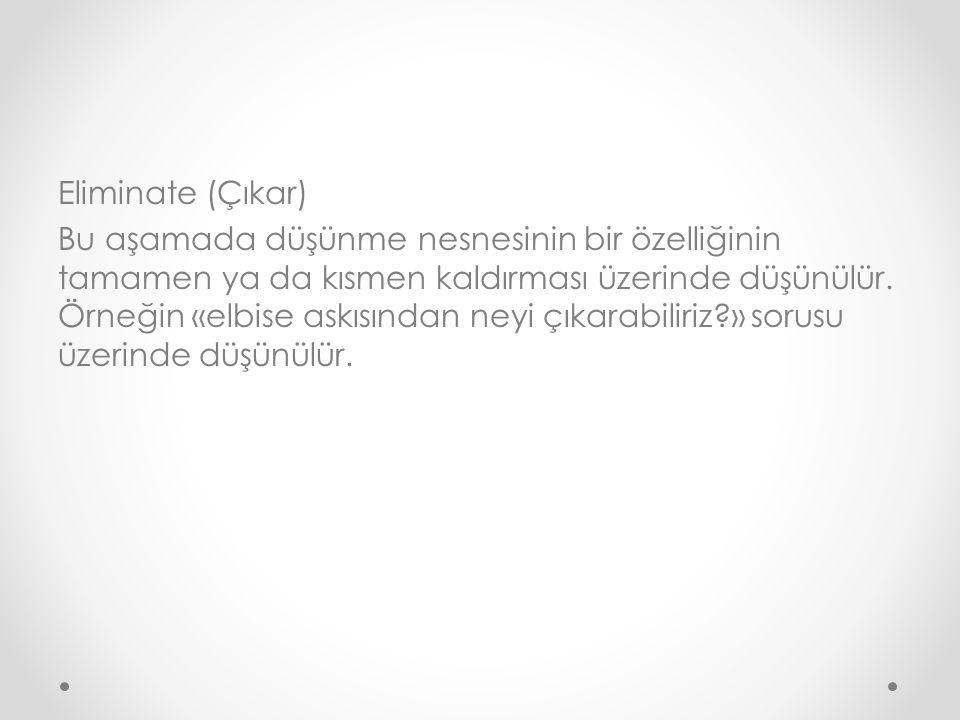 Eliminate (Çıkar) Bu aşamada düşünme nesnesinin bir özelliğinin tamamen ya da kısmen kaldırması üzerinde düşünülür.