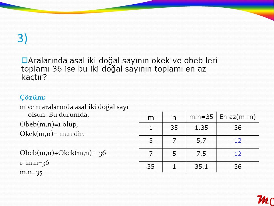 3) Aralarında asal iki doğal sayının okek ve obeb leri toplamı 36 ise bu iki doğal sayının toplamı en az kaçtır