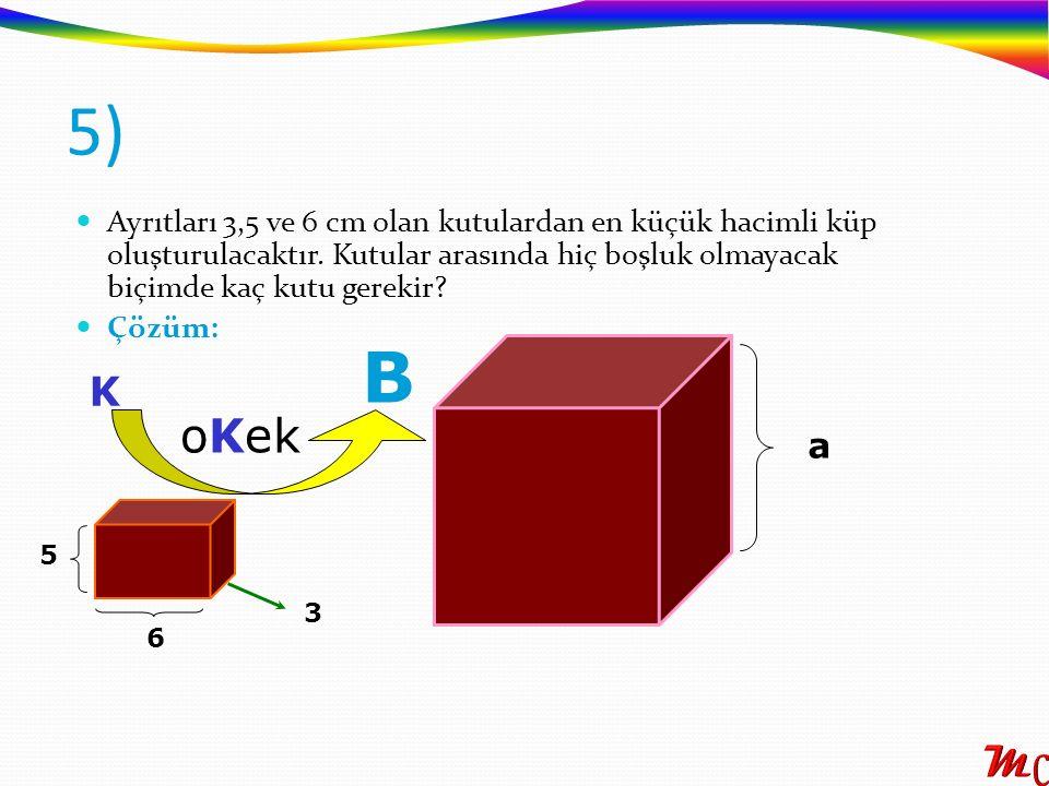 5) Ayrıtları 3,5 ve 6 cm olan kutulardan en küçük hacimli küp oluşturulacaktır. Kutular arasında hiç boşluk olmayacak biçimde kaç kutu gerekir