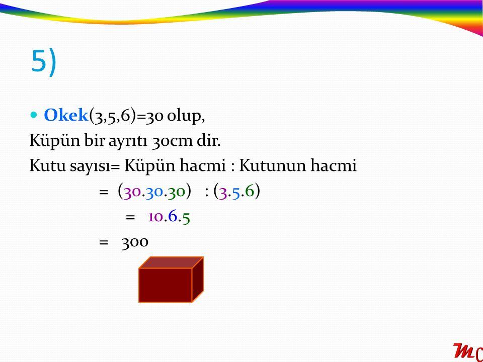 5) Okek(3,5,6)=30 olup, Küpün bir ayrıtı 30cm dir.