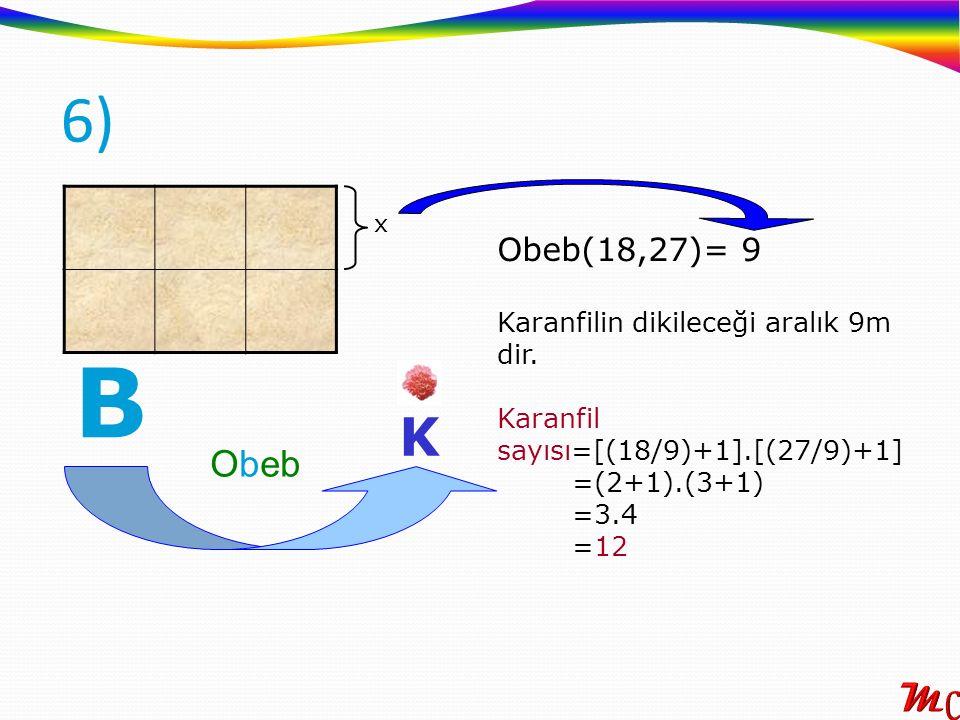 B 6) K Obeb Obeb(18,27)= 9 Karanfilin dikileceği aralık 9m dir.