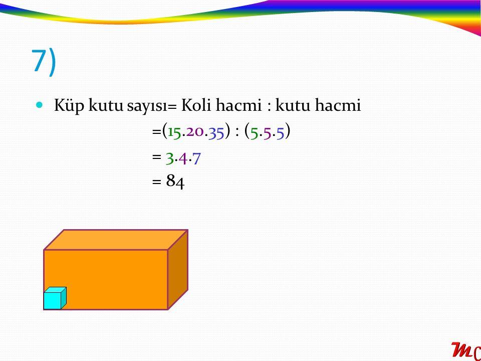 7) Küp kutu sayısı= Koli hacmi : kutu hacmi =(15.20.35) : (5.5.5)