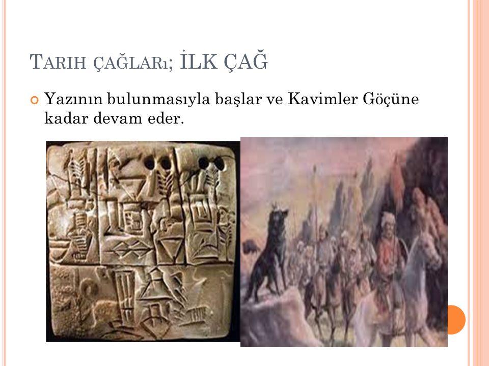 Tarih çağları; İLK ÇAĞ Yazının bulunmasıyla başlar ve Kavimler Göçüne kadar devam eder.