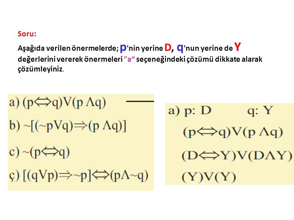 Soru: Aşağıda verilen önermelerde; p nin yerine D, q nun yerine de Y değerlerini vererek önermeleri a seçeneğindeki çözümü dikkate alarak çözümleyiniz.