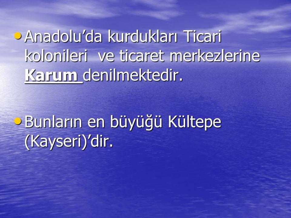 Anadolu'da kurdukları Ticari kolonileri ve ticaret merkezlerine Karum denilmektedir.