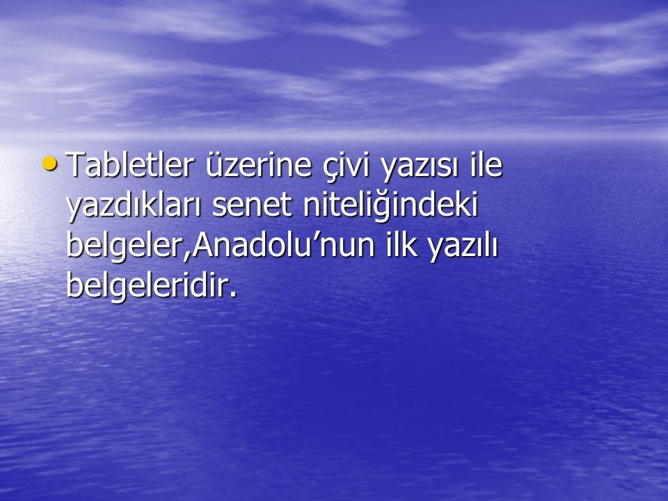 Tabletler üzerine çivi yazısı ile yazdıkları senet niteliğindeki belgeler,Anadolu'nun ilk yazılı belgeleridir.