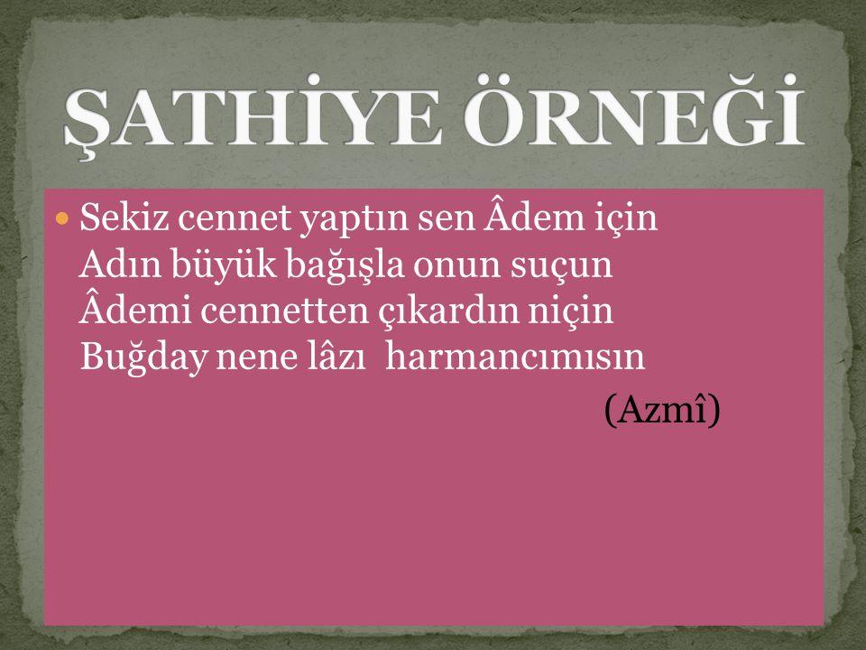 ŞATHİYE ÖRNEĞİ Sekiz cennet yaptın sen Âdem için Adın büyük bağışla onun suçun Âdemi cennetten çıkardın niçin Buğday nene lâzı harmancımısın