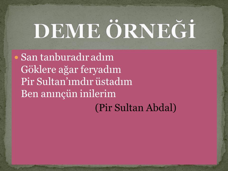 DEME ÖRNEĞİ San tanburadır adım Göklere ağar feryadım Pir Sultan'ımdır üstadım Ben anınçün inilerim