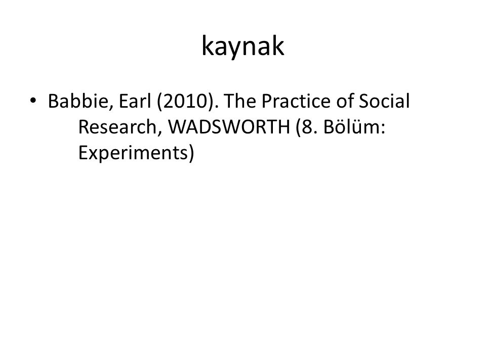 kaynak Babbie, Earl (2010). The Practice of Social Research, WADSWORTH (8. Bölüm: Experiments)