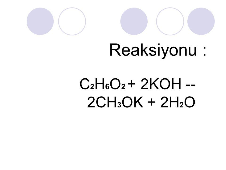 Reaksiyonu : C2H6O2 + 2KOH -- 2CH3OK + 2H2O