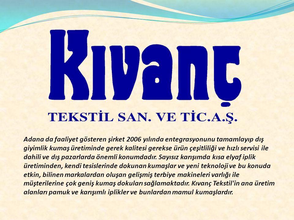 Adana da faaliyet gösteren şirket 2006 yılında entegrasyonunu tamamlayıp dış giyimlik kumaş üretiminde gerek kalitesi gerekse ürün çeşitliliği ve hızlı servisi ile dahili ve dış pazarlarda önemli konumdadır.