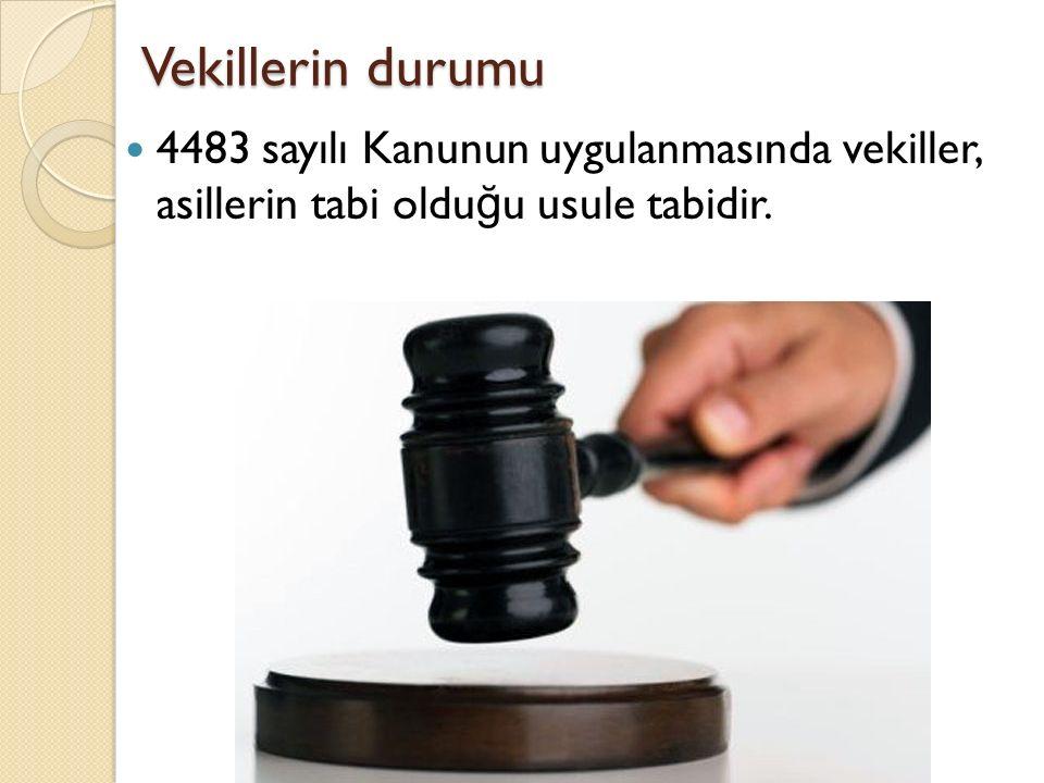 Vekillerin durumu 4483 sayılı Kanunun uygulanmasında vekiller, asillerin tabi olduğu usule tabidir.