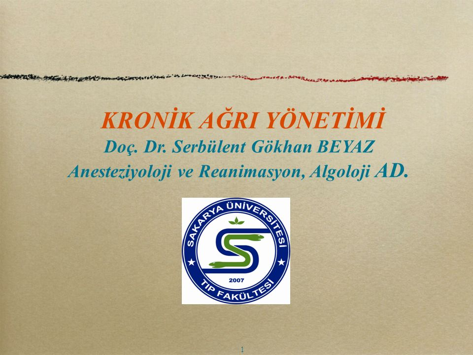 KRONİK AĞRI YÖNETİMİ Doç. Dr. Serbülent Gökhan BEYAZ Anesteziyoloji ve Reanimasyon, Algoloji AD. 1