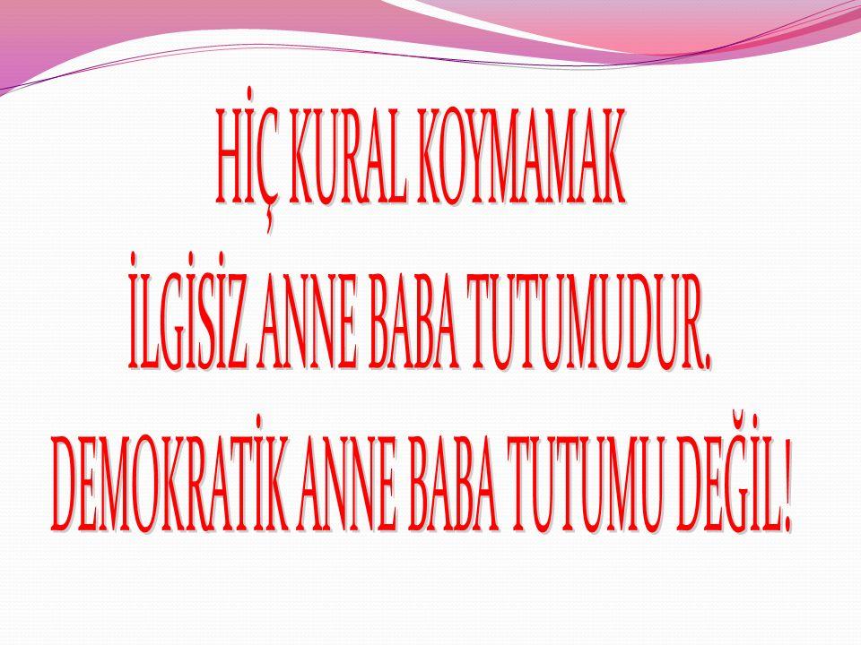 İLGİSİZ ANNE BABA TUTUMUDUR. DEMOKRATİK ANNE BABA TUTUMU DEĞİL!
