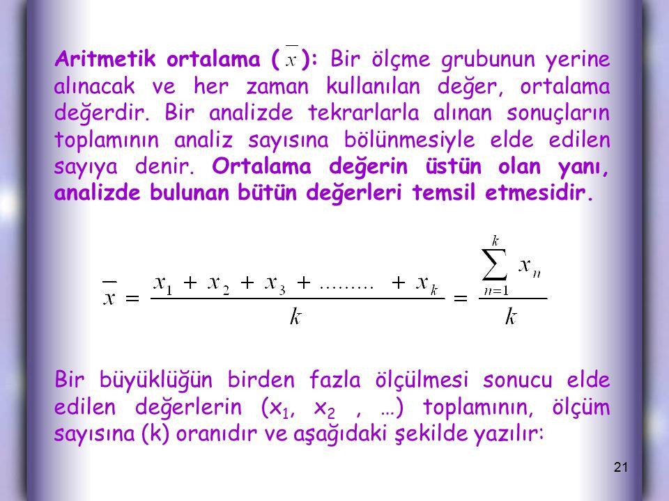 Aritmetik ortalama ( ): Bir ölçme grubunun yerine alınacak ve her zaman kullanılan değer, ortalama değerdir. Bir analizde tekrarlarla alınan sonuçların toplamının analiz sayısına bölünmesiyle elde edilen sayıya denir. Ortalama değerin üstün olan yanı, analizde bulunan bütün değerleri temsil etmesidir.