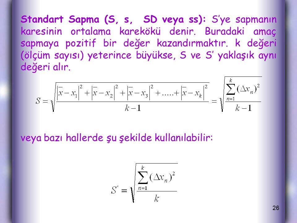 Standart Sapma (S, s, SD veya ss): S'ye sapmanın karesinin ortalama karekökü denir. Buradaki amaç sapmaya pozitif bir değer kazandırmaktır. k değeri (ölçüm sayısı) yeterince büyükse, S ve S' yaklaşık aynı değeri alır.