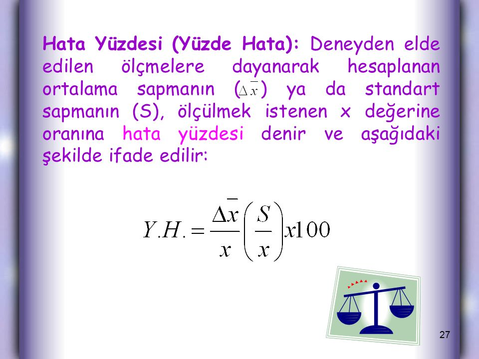 Hata Yüzdesi (Yüzde Hata): Deneyden elde edilen ölçmelere dayanarak hesaplanan ortalama sapmanın ( ) ya da standart sapmanın (S), ölçülmek istenen x değerine oranına hata yüzdesi denir ve aşağıdaki şekilde ifade edilir: