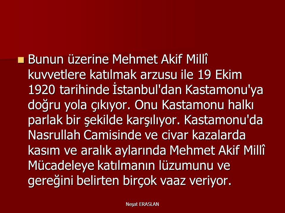 Bunun üzerine Mehmet Akif Millî kuvvetlere katılmak arzusu ile 19 Ekim 1920 tarihinde İstanbul dan Kastamonu ya doğru yola çıkıyor. Onu Kastamonu halkı parlak bir şekilde karşılıyor. Kastamonu da Nasrullah Camisinde ve civar kazalarda kasım ve aralık aylarında Mehmet Akif Millî Mücadeleye katılmanın lüzumunu ve gereğini belirten birçok vaaz veriyor.