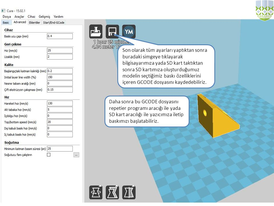 Son olarak tüm ayarları yaptıktan sonra buradaki simgeye tıklayarak bilgisayarımıza yada SD kart taktıktan sonra SD kartımıza oluşturduğumuz modelin seçtiğimiz baskı özelliklerini içeren GCODE dosyasını kaydedebiliriz.