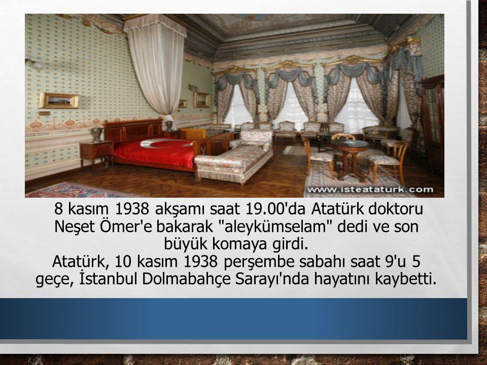 8 kasım 1938 akşamı saat 19.00 da Atatürk doktoru Neşet Ömer e bakarak aleykümselam dedi ve son büyük komaya girdi.