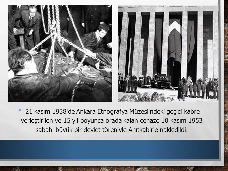 21 kasım 1938 de Ankara Etnografya Müzesi ndeki geçici kabre yerleştirilen ve 15 yıl boyunca orada kalan cenaze 10 kasım 1953 sabahı büyük bir devlet töreniyle Anıtkabir e nakledildi.