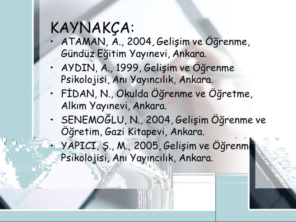 KAYNAKÇA: ATAMAN, A., 2004, Gelişim ve Öğrenme, Gündüz Eğitim Yayınevi, Ankara.