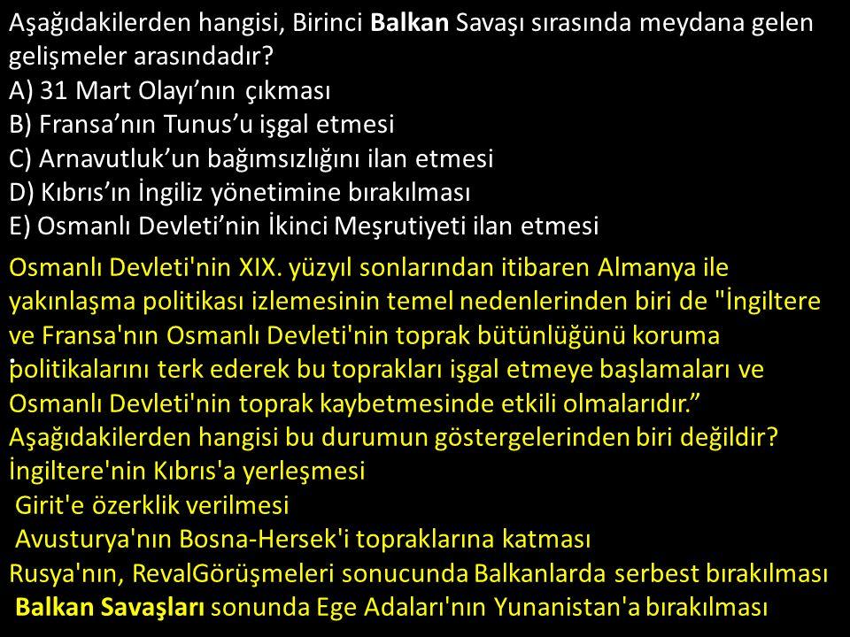 Aşağıdakilerden hangisi, Birinci Balkan Savaşı sırasında meydana gelen gelişmeler arasındadır A) 31 Mart Olayı'nın çıkması B) Fransa'nın Tunus'u işgal etmesi C) Arnavutluk'un bağımsızlığını ilan etmesi D) Kıbrıs'ın İngiliz yönetimine bırakılması E) Osmanlı Devleti'nin İkinci Meşrutiyeti ilan etmesi