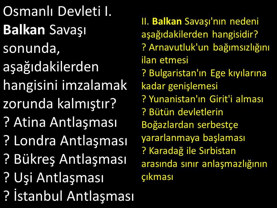 Osmanlı Devleti I. Balkan Savaşı sonunda, aşağıdakilerden hangisini imzalamak zorunda kalmıştır Atina Antlaşması Londra Antlaşması Bükreş Antlaşması Uşi Antlaşması İstanbul Antlaşması