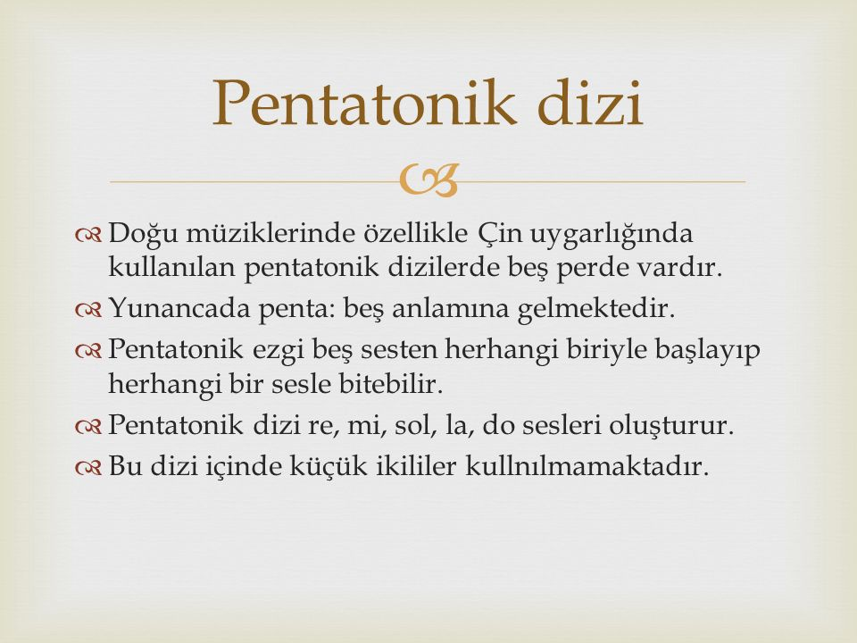 Pentatonik dizi Doğu müziklerinde özellikle Çin uygarlığında kullanılan pentatonik dizilerde beş perde vardır.